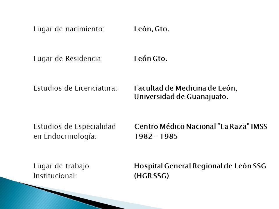 Lugar de nacimiento: León, Gto. Lugar de Residencia: León Gto. Estudios de Licenciatura:Facultad de Medicina de León, Universidad de Guanajuato. Estud