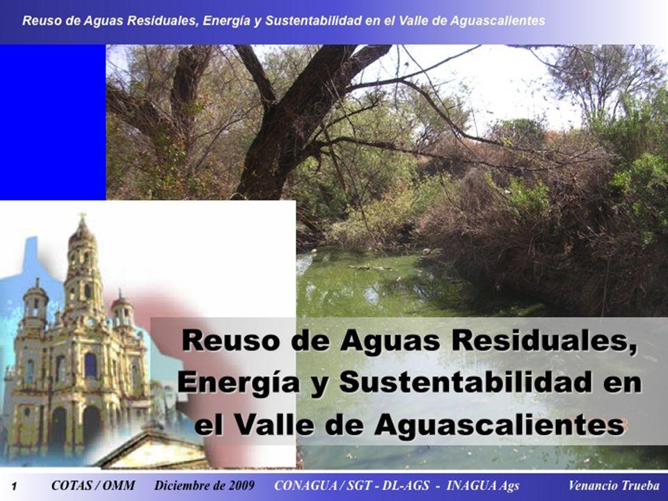 1 Reuso de Aguas Residuales, Energía y Sustentabilidad en el Valle de Aguascalientes COTAS / OMM Diciembre de 2009 CONAGUA / SGT - DL-AGS - INAGUA Ags Venancio Trueba Reuso de Aguas Residuales, Energía y Sustentabilidad en el Valle de Aguascalientes