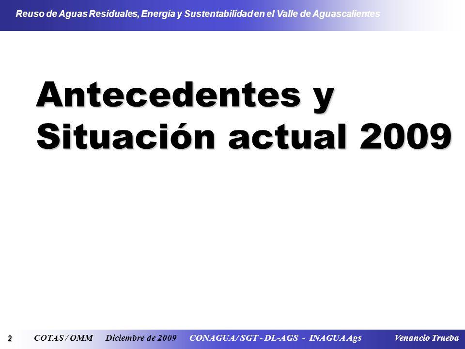 2 Reuso de Aguas Residuales, Energía y Sustentabilidad en el Valle de Aguascalientes COTAS / OMM Diciembre de 2009 CONAGUA / SGT - DL-AGS - INAGUA Ags Venancio Trueba Antecedentes y Situación actual 2009