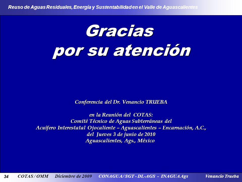34 Reuso de Aguas Residuales, Energía y Sustentabilidad en el Valle de Aguascalientes COTAS / OMM Diciembre de 2009 CONAGUA / SGT - DL-AGS - INAGUA Ags Venancio Trueba Gracias por su atención Conferencia del Dr.