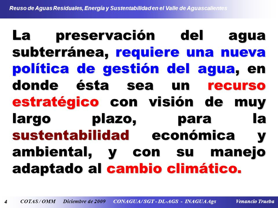 4 Reuso de Aguas Residuales, Energía y Sustentabilidad en el Valle de Aguascalientes COTAS / OMM Diciembre de 2009 CONAGUA / SGT - DL-AGS - INAGUA Ags Venancio Trueba La preservación del agua subterránea, requiere una nueva política de gestión del agua, en donde ésta sea un recurso estratégico con visión de muy largo plazo, para la sustentabilidad económica y ambiental, y con su manejo adaptado al cambio climático.