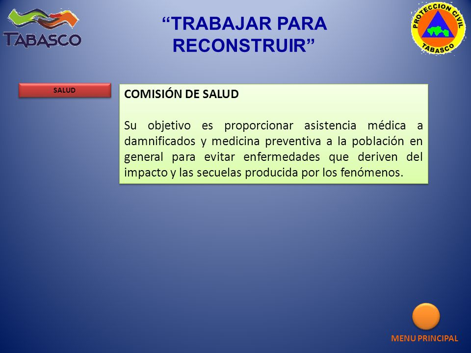 MENU PRINCIPAL SALUD TRABAJAR PARA RECONSTRUIR COMISIÓN DE SALUD Su objetivo es proporcionar asistencia médica a damnificados y medicina preventiva a