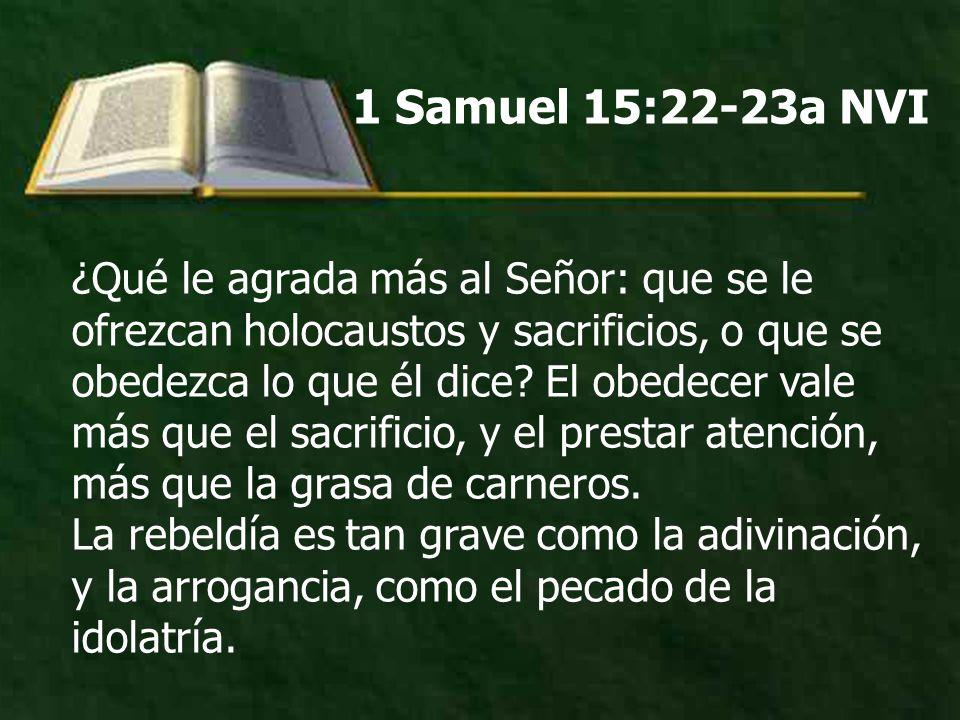 1 Samuel 15:22-23a NVI ¿Qué le agrada más al Señor: que se le ofrezcan holocaustos y sacrificios, o que se obedezca lo que él dice? El obedecer vale m