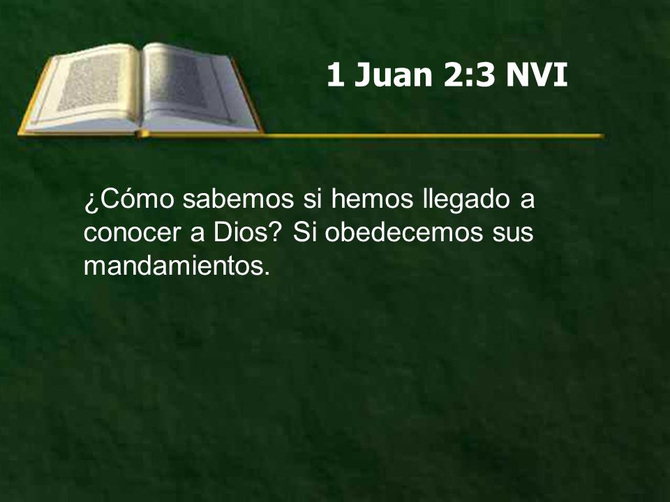 1 Juan 2:3 NVI ¿Cómo sabemos si hemos llegado a conocer a Dios? Si obedecemos sus mandamientos.
