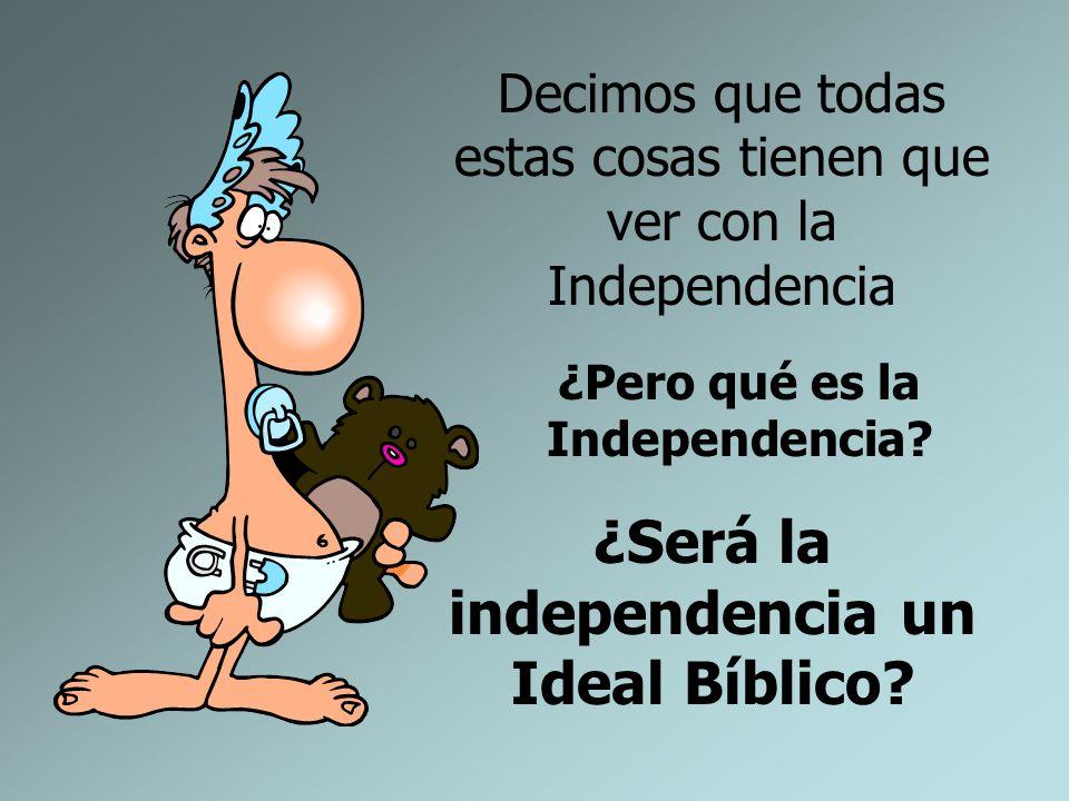 Decimos que todas estas cosas tienen que ver con la Independencia ¿Pero qué es la Independencia? ¿Será la independencia un Ideal Bíblico?