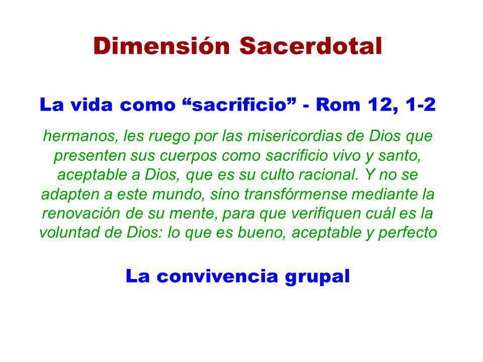Dimensión Sacerdotal La vida como sacrificio - Rom 12, 1-2 hermanos, les ruego por las misericordias de Dios que presenten sus cuerpos como sacrificio