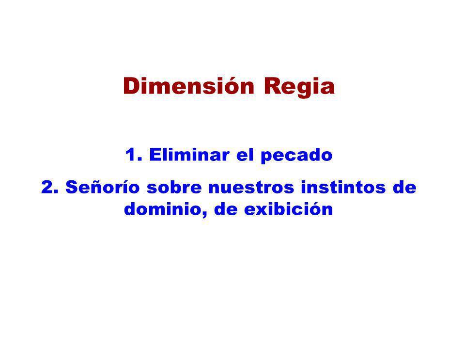 Dimensión Regia 1. Eliminar el pecado 2. Señorío sobre nuestros instintos de dominio, de exibición
