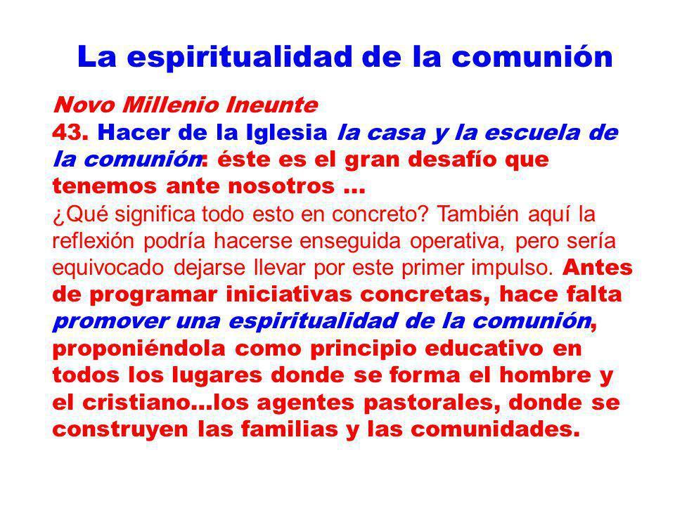 La espiritualidad de la comunión Novo Millenio Ineunte 43. Hacer de la Iglesia la casa y la escuela de la comunión: éste es el gran desafío que tenemo