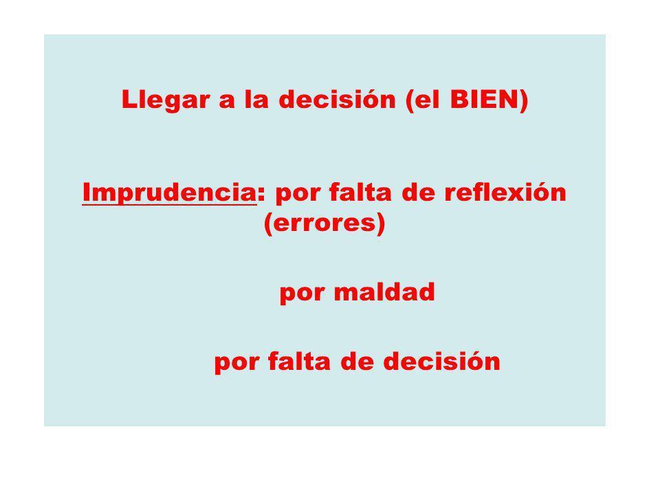 Llegar a la decisión (el BIEN) Imprudencia: por falta de reflexión (errores) por maldad por falta de decisión