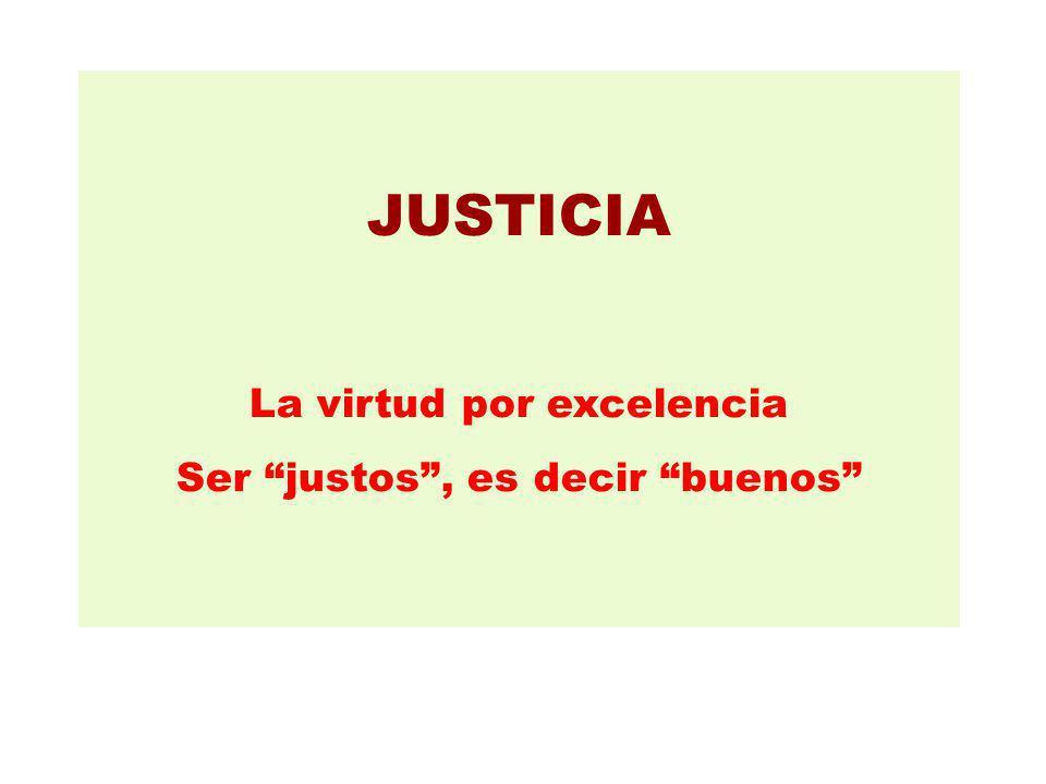 JUSTICIA La virtud por excelencia Ser justos, es decir buenos