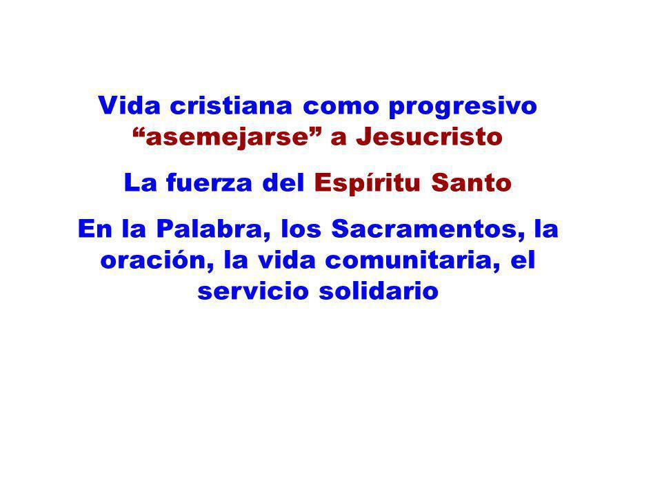 Vida cristiana como progresivo asemejarse a Jesucristo La fuerza del Espíritu Santo En la Palabra, los Sacramentos, la oración, la vida comunitaria, e