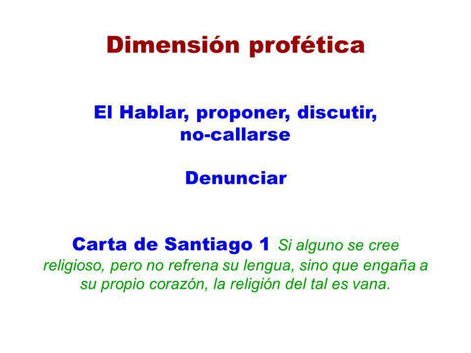 Dimensión profética El Hablar, proponer, discutir, no-callarse Denunciar Carta de Santiago 1 Si alguno se cree religioso, pero no refrena su lengua, s