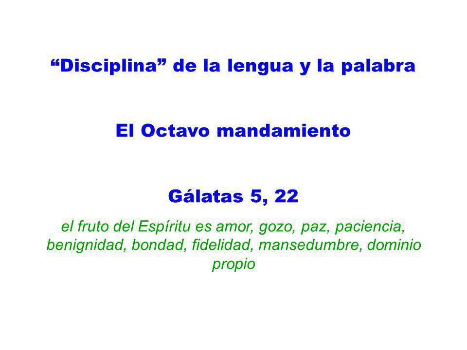 Disciplina de la lengua y la palabra El Octavo mandamiento Gálatas 5, 22 el fruto del Espíritu es amor, gozo, paz, paciencia, benignidad, bondad, fide