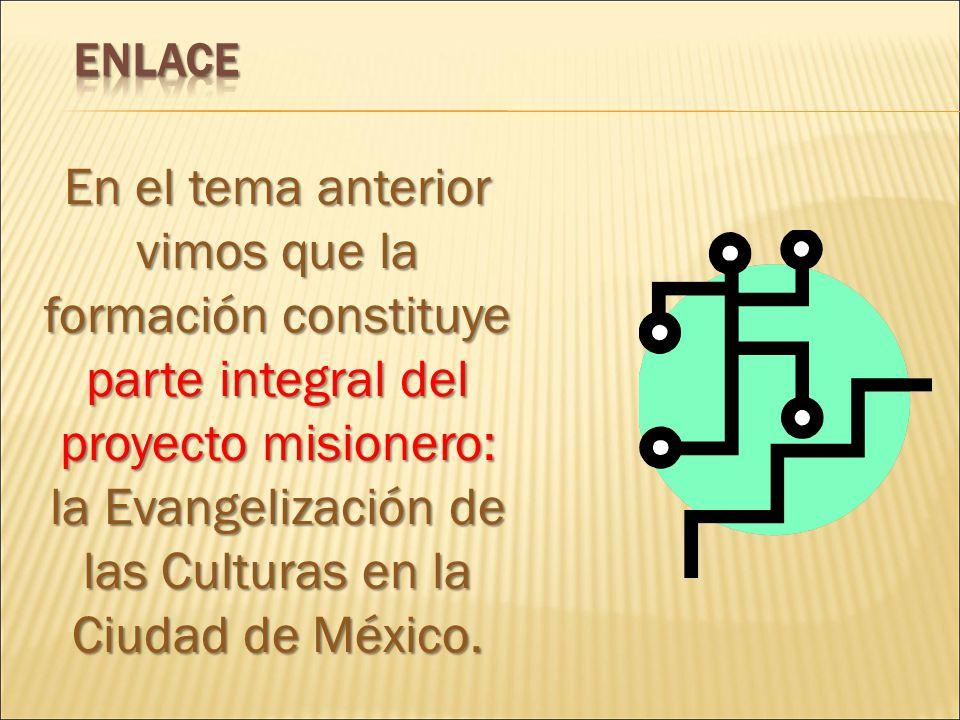 En el tema anterior vimos que la formación constituye parte integral del proyecto misionero: la Evangelización de las Culturas en la Ciudad de México.