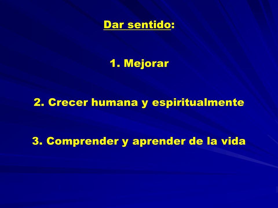 Dar sentido: 1. Mejorar 2. Crecer humana y espiritualmente 3. Comprender y aprender de la vida