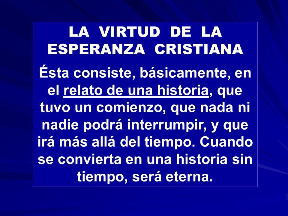 LA VIRTUD DE LA ESPERANZA CRISTIANA Ésta consiste, básicamente, en el relato de una historia, que tuvo un comienzo, que nada ni nadie podrá interrumpir, y que irá más allá del tiempo.