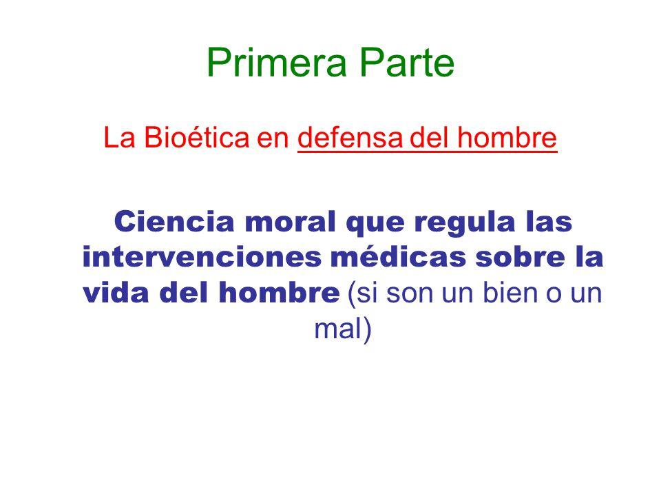 Primera Parte La Bioética en defensa del hombre Ciencia moral que regula las intervenciones médicas sobre la vida del hombre (si son un bien o un mal)