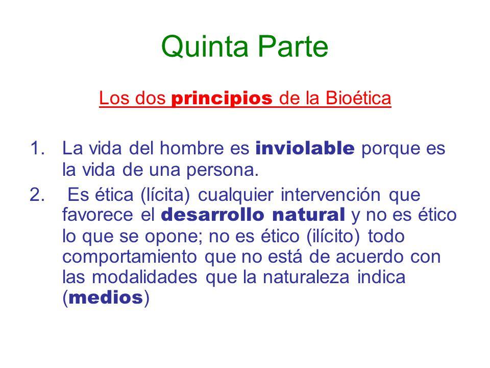 Quinta Parte Los dos principios de la Bioética 1.La vida del hombre es inviolable porque es la vida de una persona. 2. Es ética (lícita) cualquier int