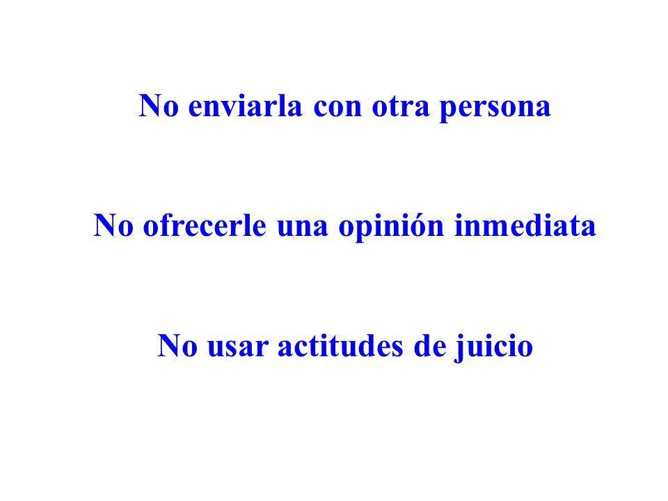 No enviarla con otra persona No ofrecerle una opinión inmediata No usar actitudes de juicio
