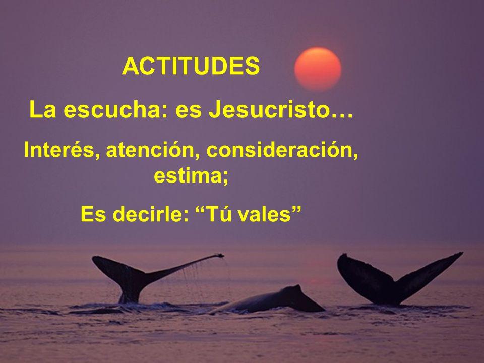 ACTITUDES La escucha: es Jesucristo… Interés, atención, consideración, estima; Es decirle: Tú vales