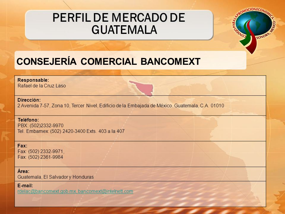 CONSEJERÍA COMERCIAL BANCOMEXT PERFIL DE MERCADO DE GUATEMALA Responsable: Rafael de la Cruz Laso Dirección: 2 Avenida 7-57, Zona 10, Tercer Nivel, Edificio de la Embajada de México.