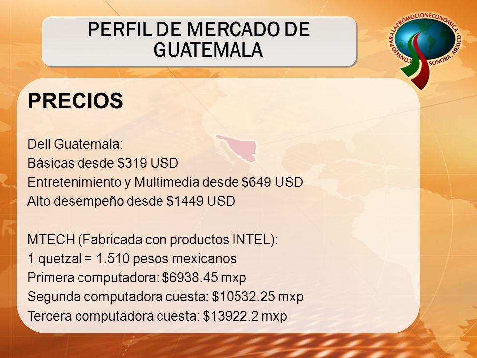 PRECIOS Dell Guatemala: Básicas desde $319 USD Entretenimiento y Multimedia desde $649 USD Alto desempeño desde $1449 USD MTECH (Fabricada con productos INTEL): 1 quetzal = 1.510 pesos mexicanos Primera computadora: $6938.45 mxp Segunda computadora cuesta: $10532.25 mxp Tercera computadora cuesta: $13922.2 mxp PERFIL DE MERCADO DE GUATEMALA