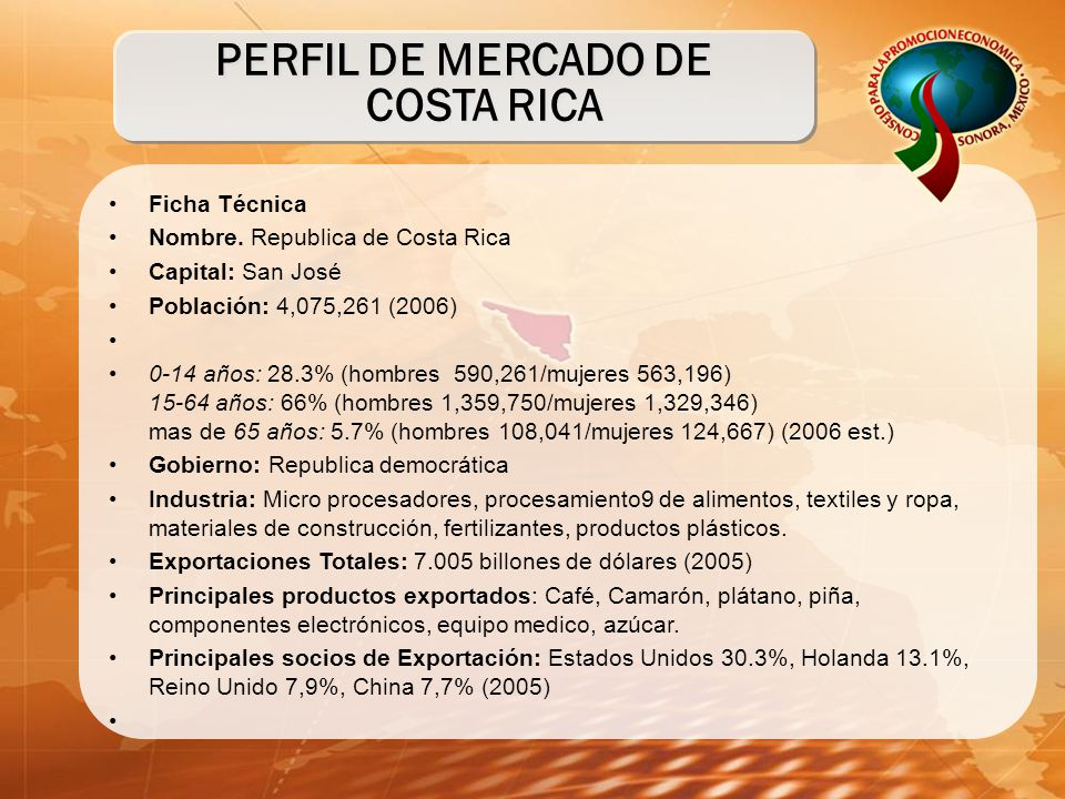 PERFIL DE MERCADO DE COSTA RICA Ficha Técnica Nombre. Republica de Costa Rica Capital: San José Población: 4,075,261 (2006) 0-14 años: 28.3% (hombres