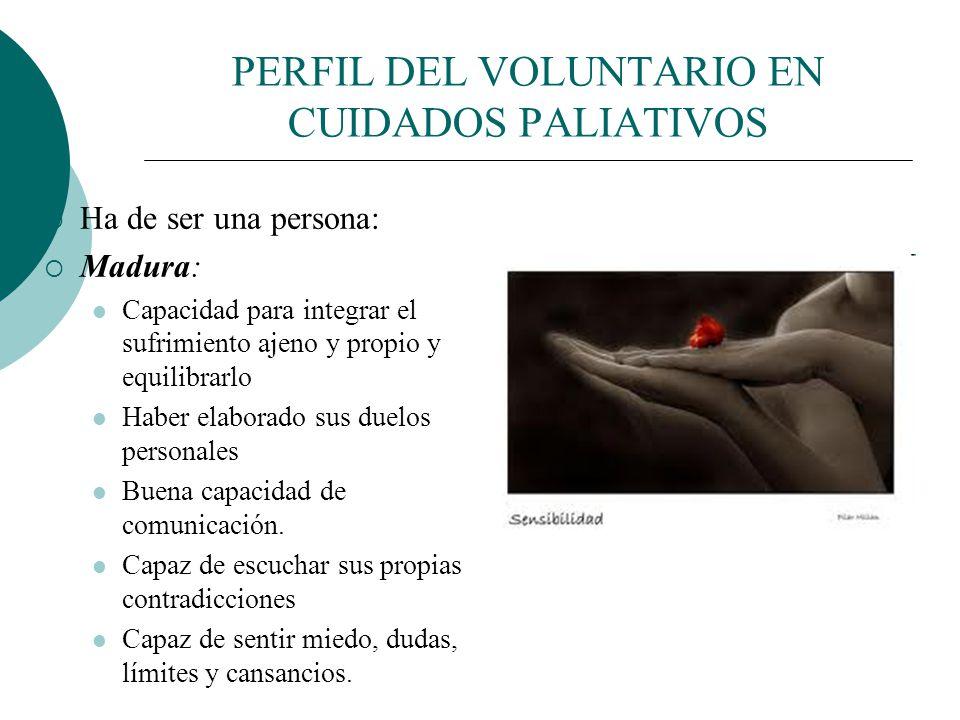 PERFIL DEL VOLUNTARIO EN CUIDADOS PALIATIVOS El voluntario en este entorno debe ser especial y especialmente cuidado