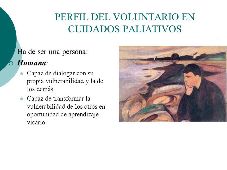 PERFIL DEL VOLUNTARIO EN CUIDADOS PALIATIVOS Ha de ser una persona: Madura: Capacidad para integrar el sufrimiento ajeno y propio y equilibrarlo Haber