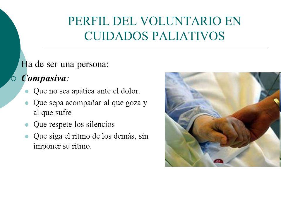 PERFIL DEL VOLUNTARIO EN CUIDADOS PALIATIVOS Ha de ser una persona: Hospitalaria: Que sepa abrirse y acoger el sufrimiento Que no huya del dolor y de