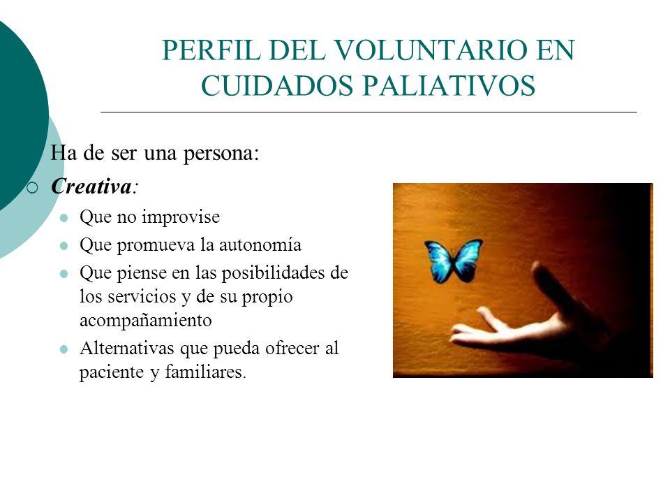 PERFIL DEL VOLUNTARIO EN CUIDADOS PALIATIVOS Ha de ser una persona: Colaboradora: Que sea fiel a su equipo Que promueva la interdisciplinariedad. Que