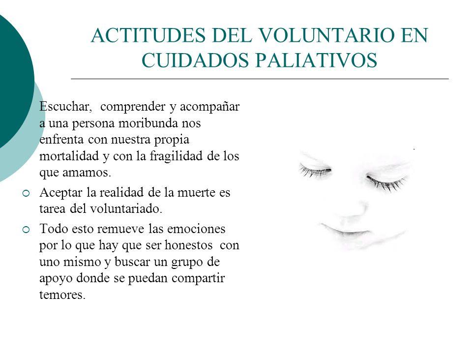 ACTITUDES DEL VOLUNTARIO EN CUIDADOS PALIATIVOS Honestidad: ser voluntario en Cuidados Paliativos implica asumir el riesgo de salir de lo conocido, de