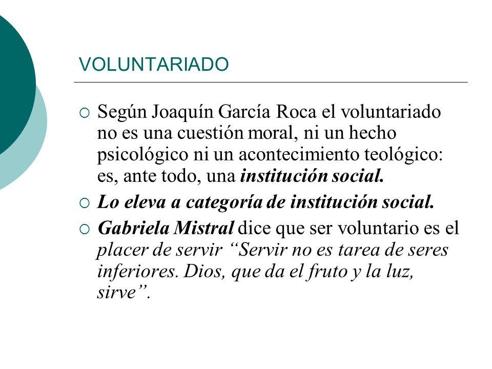 VOLUNTARIADO Según Joaquín García Roca el voluntariado no es una cuestión moral, ni un hecho psicológico ni un acontecimiento teológico: es, ante todo, una institución social.