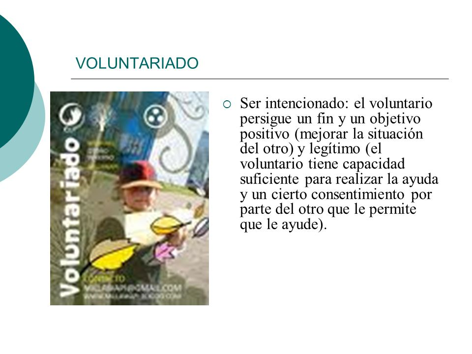 VOLUNTARIADO Ser intencionado: el voluntario persigue un fin y un objetivo positivo (mejorar la situación del otro) y legítimo (el voluntario tiene capacidad suficiente para realizar la ayuda y un cierto consentimiento por parte del otro que le permite que le ayude).
