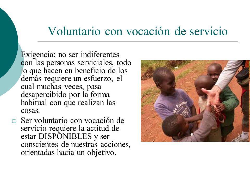 Voluntario con vocación de servicio Implica: estar siempre atentos El voluntario con vocación de servicio: Sabe distinguir entre la necesidad real y e