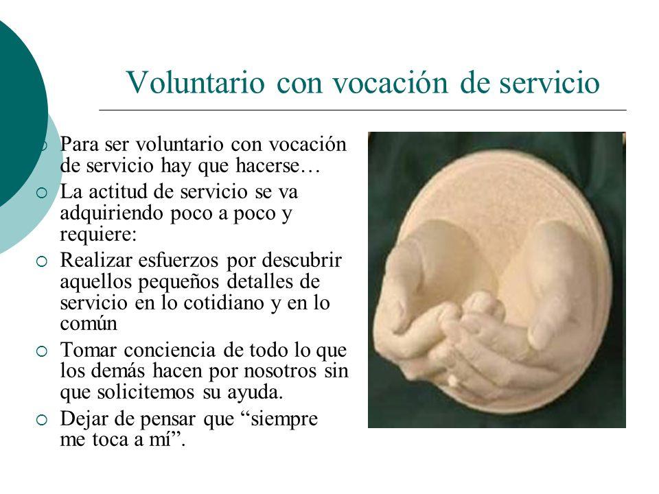 Voluntario con vocación de servicio Exigencia: no ser indiferentes con las personas serviciales, todo lo que hacen en beneficio de los demás requiere