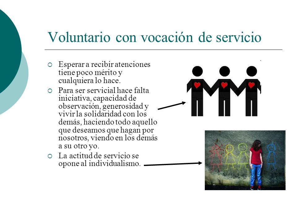 Voluntario con vocación de servicio Para ser voluntario con vocación de servicio hay que hacerse… La actitud de servicio se va adquiriendo poco a poco