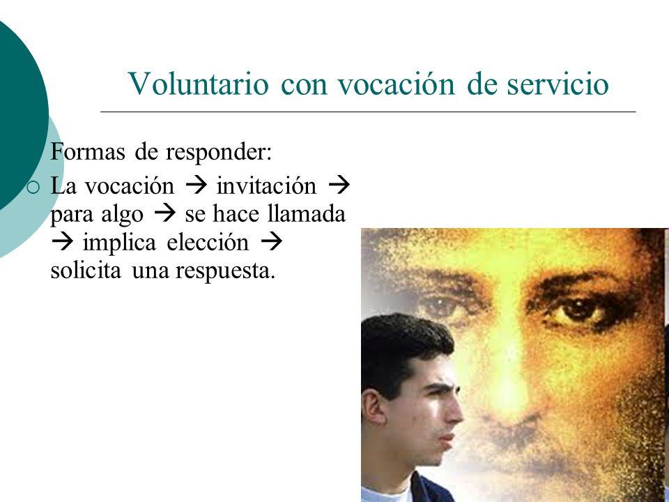 Voluntario con vocación de servicio VOCACIÓN como respuesta vital. Para servir a los demás. No hay vocación que no sirva a la humanidad. No somos llam