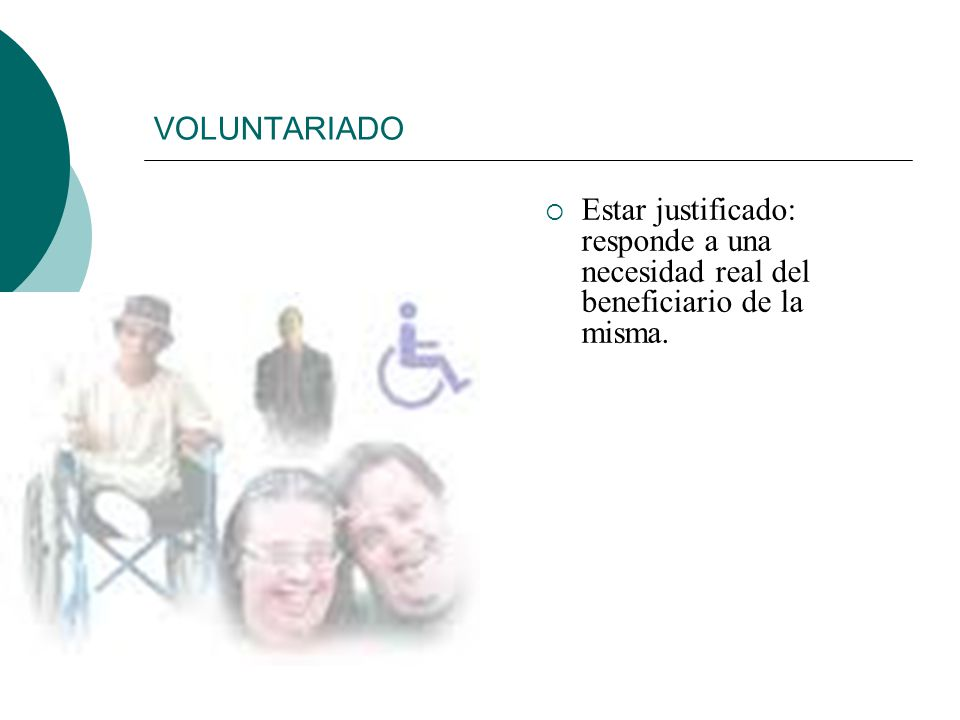 VOLUNTARIADO Ser intencionado: el voluntario persigue un fin y un objetivo positivo (mejorar la situación del otro) y legítimo (el voluntario tiene ca