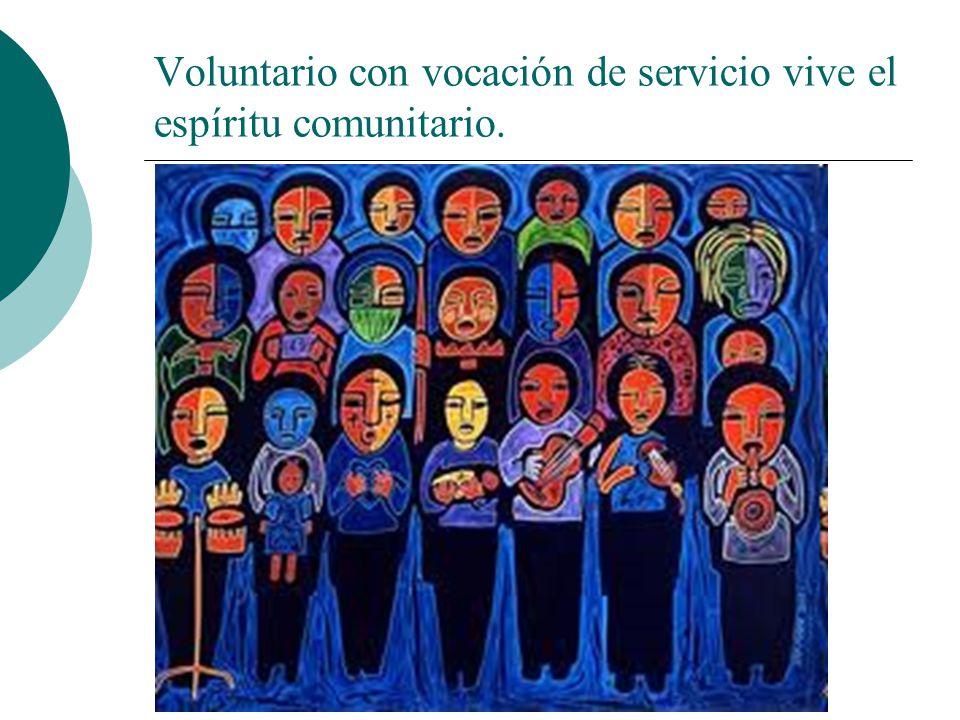 El voluntario con vocación de servicio es: El voluntario fija su mirada en su prójimo (servir a los más cercanos) y en la humanidad.