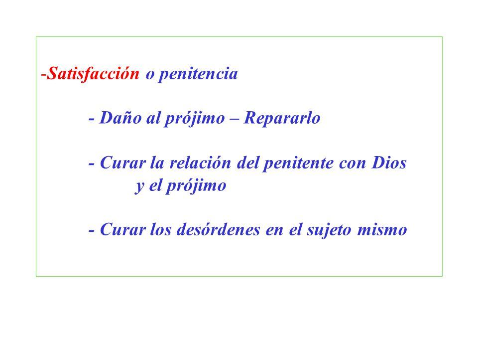 -Satisfacción o penitencia - Daño al prójimo – Repararlo - Curar la relación del penitente con Dios y el prójimo - Curar los desórdenes en el sujeto m