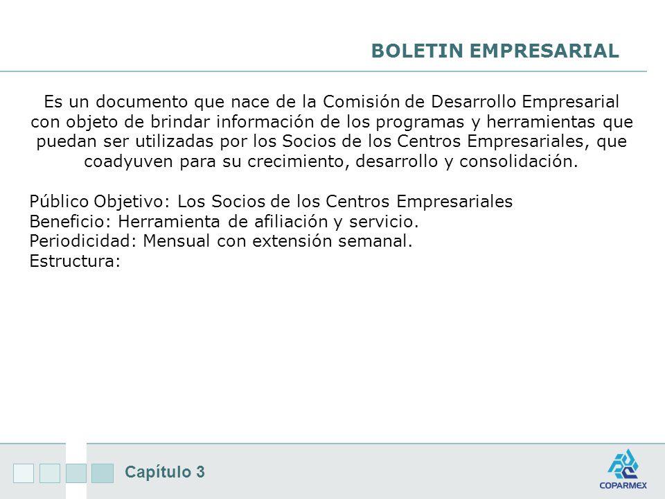 Capítulo 3 BOLETIN EMPRESARIAL Es un documento que nace de la Comisión de Desarrollo Empresarial con objeto de brindar información de los programas y herramientas que puedan ser utilizadas por los Socios de los Centros Empresariales, que coadyuven para su crecimiento, desarrollo y consolidación.