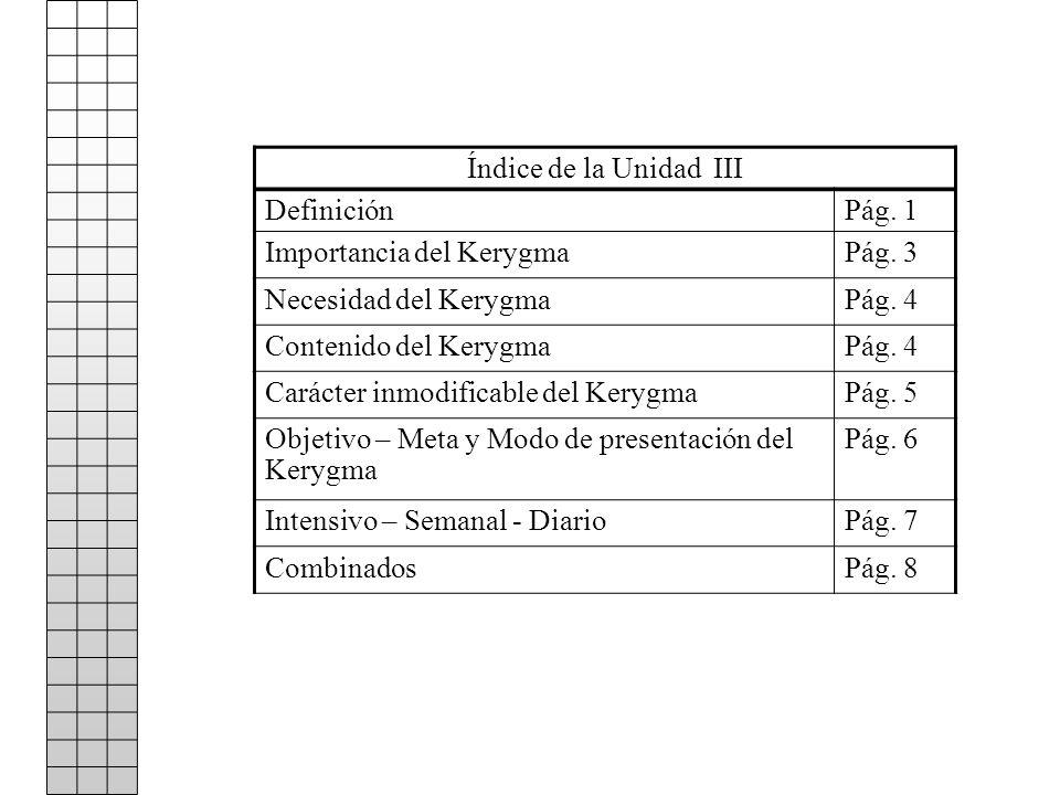 Índice de la Unidad III DefiniciónPág. 1 Importancia del KerygmaPág. 3 Necesidad del KerygmaPág. 4 Contenido del KerygmaPág. 4 Carácter inmodificable