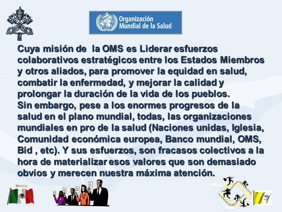 Cuya misión de la OMS es Liderar esfuerzos colaborativos estratégicos entre los Estados Miembros y otros aliados, para promover la equidad en salud, combatir la enfermedad, y mejorar la calidad y prolongar la duración de la vida de los pueblos.