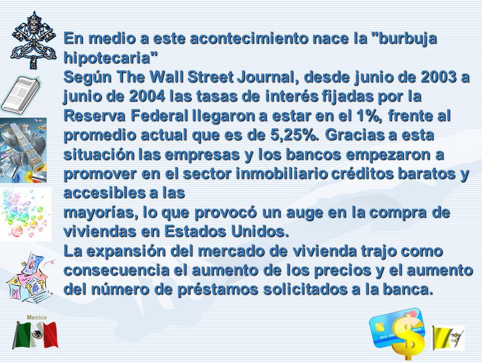 En medio a este acontecimiento nace la burbuja hipotecaria Según The Wall Street Journal, desde junio de 2003 a junio de 2004 las tasas de interés fijadas por la Reserva Federal llegaron a estar en el 1%, frente al promedio actual que es de 5,25%.