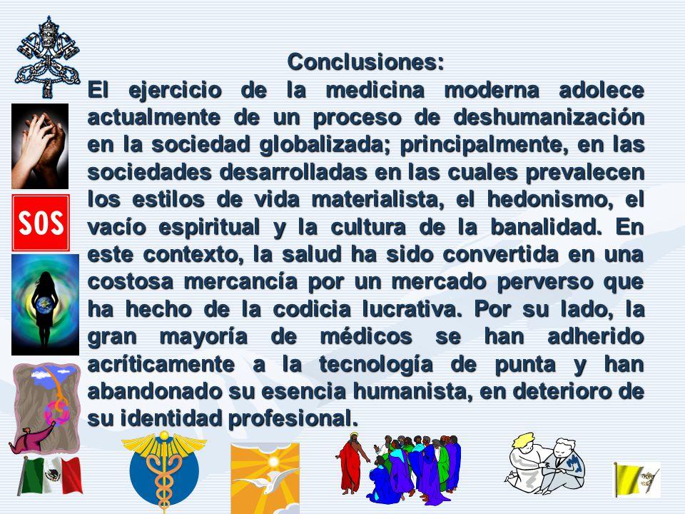 Conclusiones: El ejercicio de la medicina moderna adolece actualmente de un proceso de deshumanización en la sociedad globalizada; principalmente, en las sociedades desarrolladas en las cuales prevalecen los estilos de vida materialista, el hedonismo, el vacío espiritual y la cultura de la banalidad.