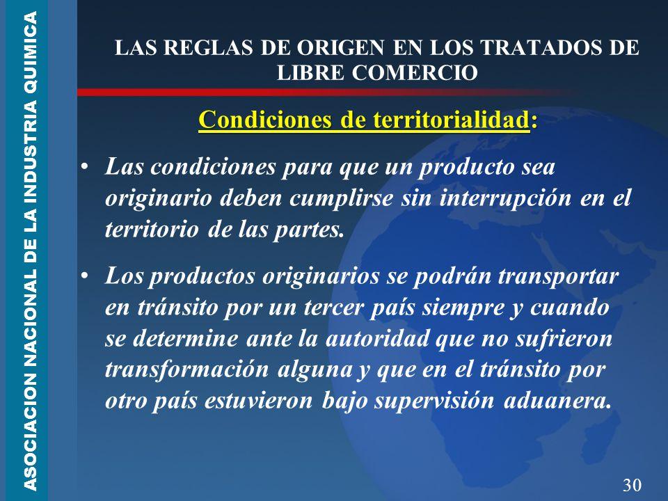 30 LAS REGLAS DE ORIGEN EN LOS TRATADOS DE LIBRE COMERCIO Condiciones de territorialidad: Las condiciones para que un producto sea originario deben cumplirse sin interrupción en el territorio de las partes.