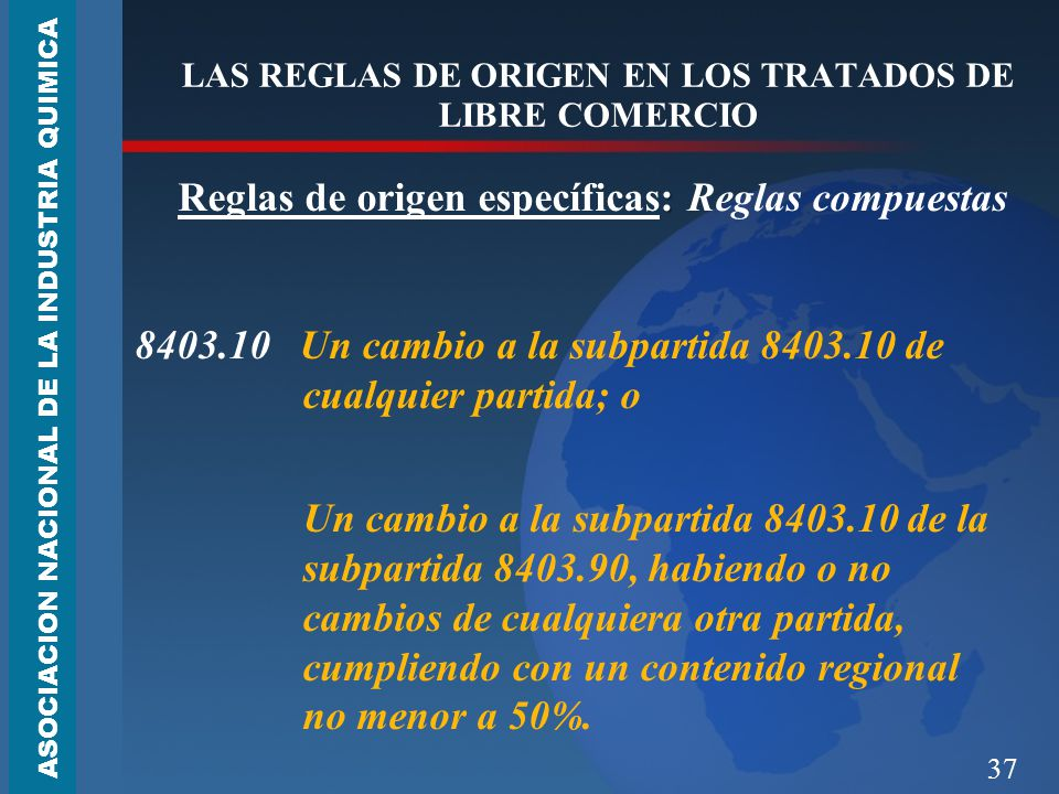 37 LAS REGLAS DE ORIGEN EN LOS TRATADOS DE LIBRE COMERCIO : Reglas de origen específicas: Reglas compuestas 8403.10 Un cambio a la subpartida 8403.10 de cualquier partida; o Un cambio a la subpartida 8403.10 de la subpartida 8403.90, habiendo o no cambios de cualquiera otra partida, cumpliendo con un contenido regional no menor a 50%.