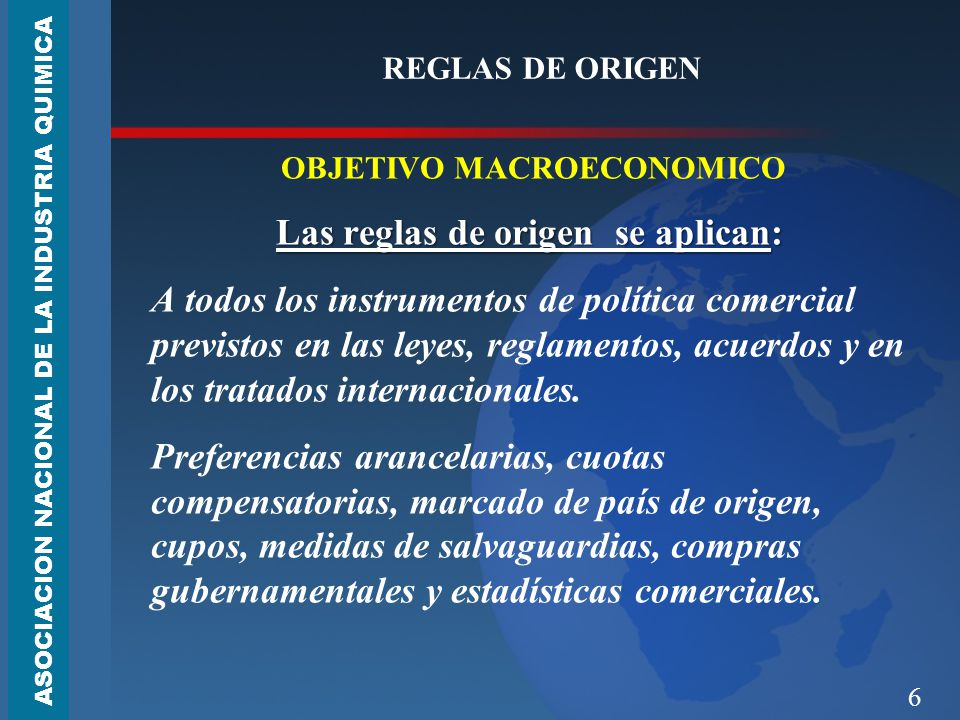 6 REGLAS DE ORIGEN OBJETIVO MACROECONOMICO Las reglas de origen se aplican: A todos los instrumentos de política comercial previstos en las leyes, reglamentos, acuerdos y en los tratados internacionales.