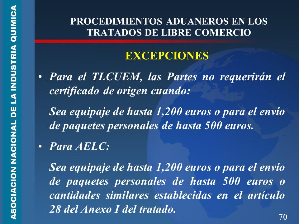 70 PROCEDIMIENTOS ADUANEROS EN LOS TRATADOS DE LIBRE COMERCIO EXCEPCIONES Para el TLCUEM, las Partes no requerirán el certificado de origen cuando: Sea equipaje de hasta 1,200 euros o para el envío de paquetes personales de hasta 500 euros.